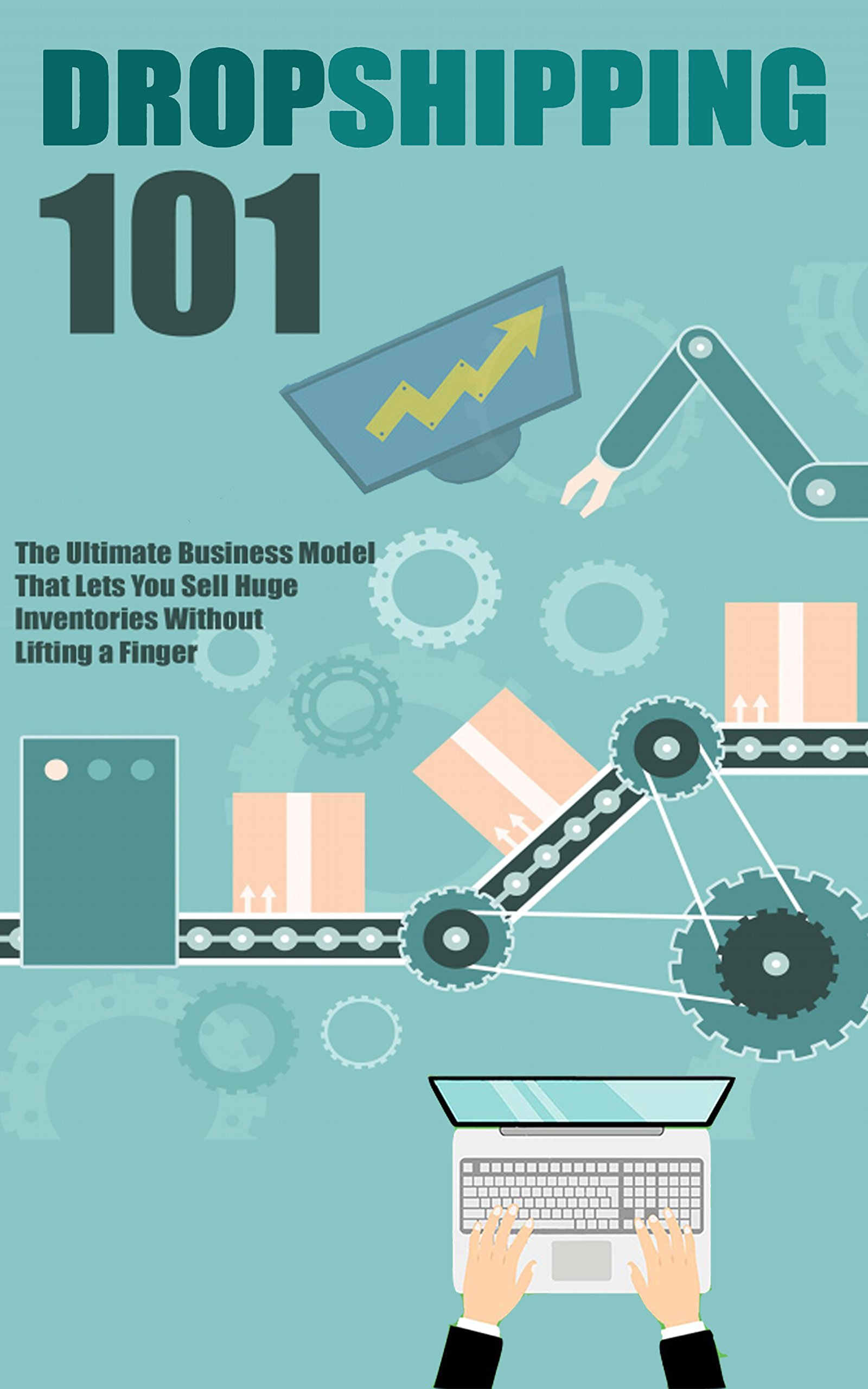 Dropshipping 101: Ultimate Guide to Dropshipping: The Ultimate Business Model That Lets You Sell Huge Inventories Without Lifting a Finger