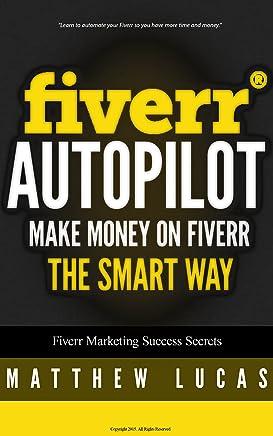 FIVERR: Fiverr Autopilot: How to Make Money on Fiverr the Smart Way (Fiverr Marketing Success Secrets Book 2)
