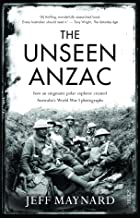 Unseen Anzac: How an Enigmatic Explorer Created Australia's World War I Photographs