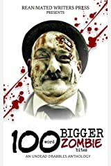 100 Word BIGGER Zombie Bites: An Undead Drabbles Anthology (Reanimated Writers Undead Drabbles Book 2) Kindle Edition