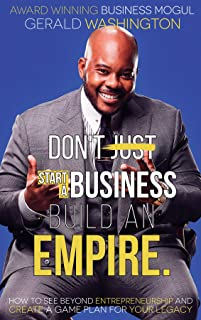 Dont Just Start A Business Build An Empire: How to See Beyond Entrepreneurship and Create A Game Plan for Your Legacy (Empire Building) (Empire Building Book Book 1)