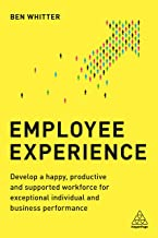 Employee Experience: Develop a Happy, Productive and Supported Workforce for Exceptional Individual and Business Performance