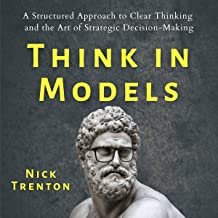 Think in Models: A Structured Approach to Clear Thinking and the Art of Strategic Decision-Making, Mental and Emotional Ab...