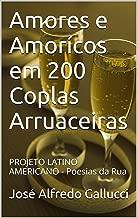 Amores e Amorícos em 200 Coplas Arruaceiras: PROJETO LATINO AMERICANO - Poesias da Rua (Poemas Proféticos Livro 1) (Portuguese Edition)