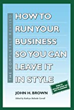 How to Run Your Business So You Can Leave It In Style: Fourth Edition