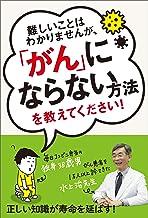 表紙: 難しいことはわかりませんが、「がん」にならない方法を教えてください! | 水上治