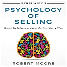 Persuasion: Psychology of Selling: Secret Techniques to Close the Deal Every Time
