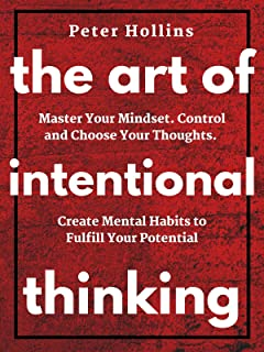 The Art of Intentional Thinking: Master Your Mindset. Control and Choose Your Thoughts. Create Mental Habits to Fulfill Your Potential (Second Edition)