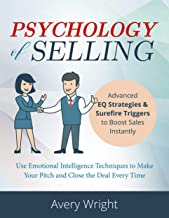 Psychology of Selling: Advanced EQ Strategies & Surefire Triggers to Boost Sales Instantly – Use Emotional Intelligence Techniques to Make Your Pitch and Close the Deal Every Time.
