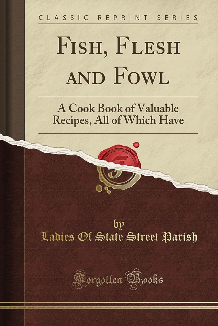 大工ヘルシー補足Fish, Flesh and Fowl: A Cook Book of Valuable Recipes, All of Which Have (Classic Reprint)