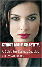 Strict Male Chastity.: A Guide for Curious Couples