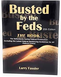 Busted by the Feds 2020 20th Edition THE FIRST STEP ACT, The Book For Defendants Facing Federal Prosecution Including the Latest Federal Sentencing Guidelines for All Federal Crimes and Charges