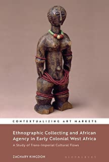 Ethnographic Collecting and African Agency in Early Colonial West Africa: A Study of Trans-Imperial Cultural Flows (Contextualizing Art Markets)