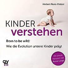 Kinder verstehen: Born to be wild. Wie die Evolution unsere Kinder prägt