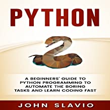 Python: A Beginners' Guide to Python Programming to Automate the Boring Tasks and Learn Coding Fast