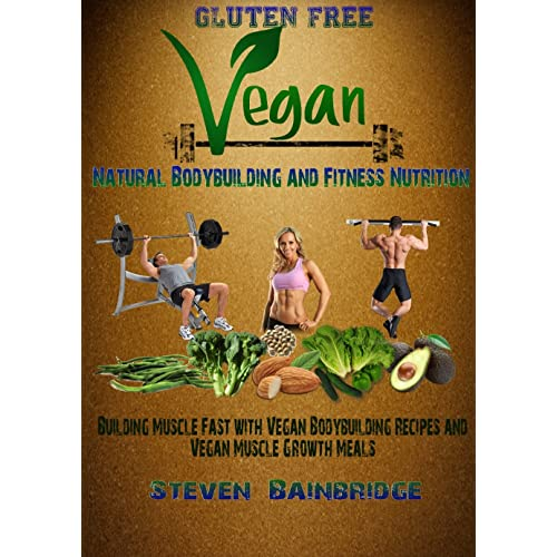 Gluten Free Vegan-Natural Bodybuilding and Fitness Nutrition: Building Muscle Fast with Vegan Bodybuilding Recipes and Vegan Muscle growth Meals (Vegan ... free, vegan bodybuilding and fitness)