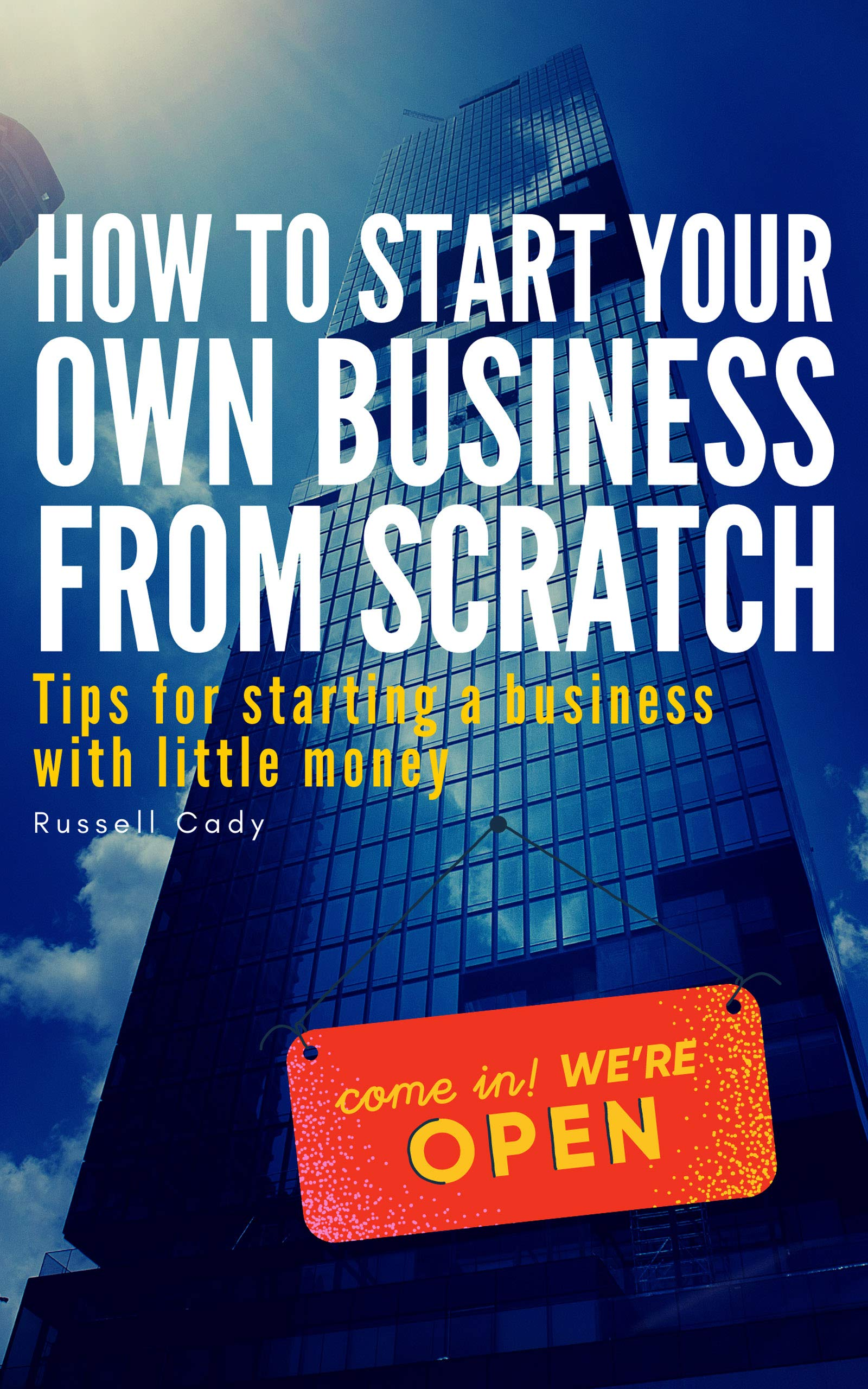 HOW TO START YOUR OWN BUSINESS FROM SCRATCH: Tips for starting a business with little money