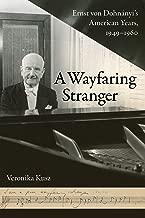 A Wayfaring Stranger: Ernst von Dohnányi's American Years, 1949-1960 (California Studies in 20th-Century Music Book 25) (English Edition)