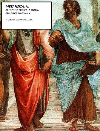 Metafisica, A. : Aristotele critica la teoria delle idee platonica  (Saggi filosofici Vol. 2)