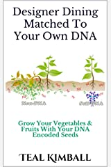 Designer Dining Matched To Your Own DNA: Grow Your Vegetables & Fruits With your DNA Encoded Seeds Kindle Edition