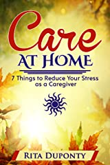 Care At Home - 7 Things to Reduce Your Stress as a Caregiver Kindle Edition