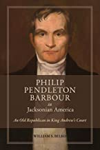 Philip Pendleton Barbour in Jacksonian America: An Old Republican in King Andrew's Court