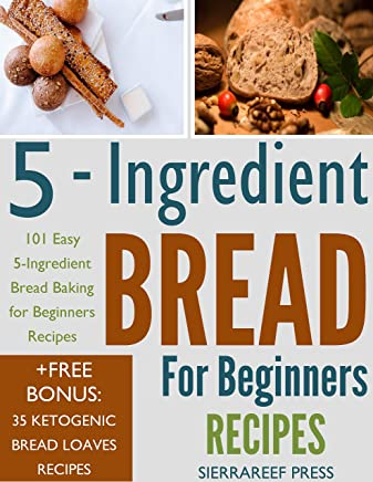 BREAD FOR BEGINNERS: 101 Easy 5 Ingredient Bread Baking for Beginners Recipes ( (English Edition)