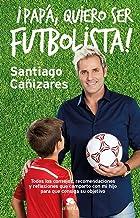 ¡Papá, quiero ser futbolista!: Todos los consejos, recomendaciones y reflexiones que comparto con mi hijo para que consiga...