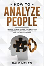 How To Analyze People: Improve Your Influencing and Persuasion Skills by Reading the Body Language and Mind-Control Techniques (English Edition)