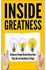 Inside Greatness: Ordinary People Break Down How They Do Extraordinary Things Kindle Edition