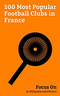 Focus On: 100 Most Popular Football Clubs in France: Paris Saint-Germain F.C., Stade Rennais F.C., FC Nantes, RC Lens, Angers SCO, Le Havre AC, Paris FC, ... de Reims, FC Sochaux-Montbéliard, etc.