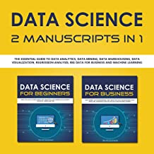 Data Science: 2 Manuscripts in 1: The Essential Guide to Data Analytics, Data Mining, Data Warehousing, Data Visualization, Regression Analysis, Big Data for Business and Machine Learning