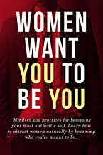 Attract Women: Women Want You To Be You: Mindset and practices for becoming your most authentic self. Learn how to attract women naturally by becoming who you're meant to be. (Men's Dating Advice)