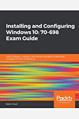 Installing and Configuring Windows 10: 70-698 Exam Guide: Learn to deploy, configure, and monitor Windows 10 effectively to prepare for the 70-698 exam Kindle Edition