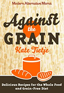 Against the Grain: Delicious Recipes for the Whole Food and Grain-Free Diet (Modern Alternative Mama: In the Kitchen Book 3)