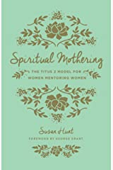 Spiritual Mothering (Foreword by George Grant): The Titus 2 Model for Women Mentoring Women (English Edition) eBook Kindle
