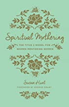 Spiritual Mothering (Foreword by George Grant): The Titus 2 Model for Women Mentoring Women (English Edition)