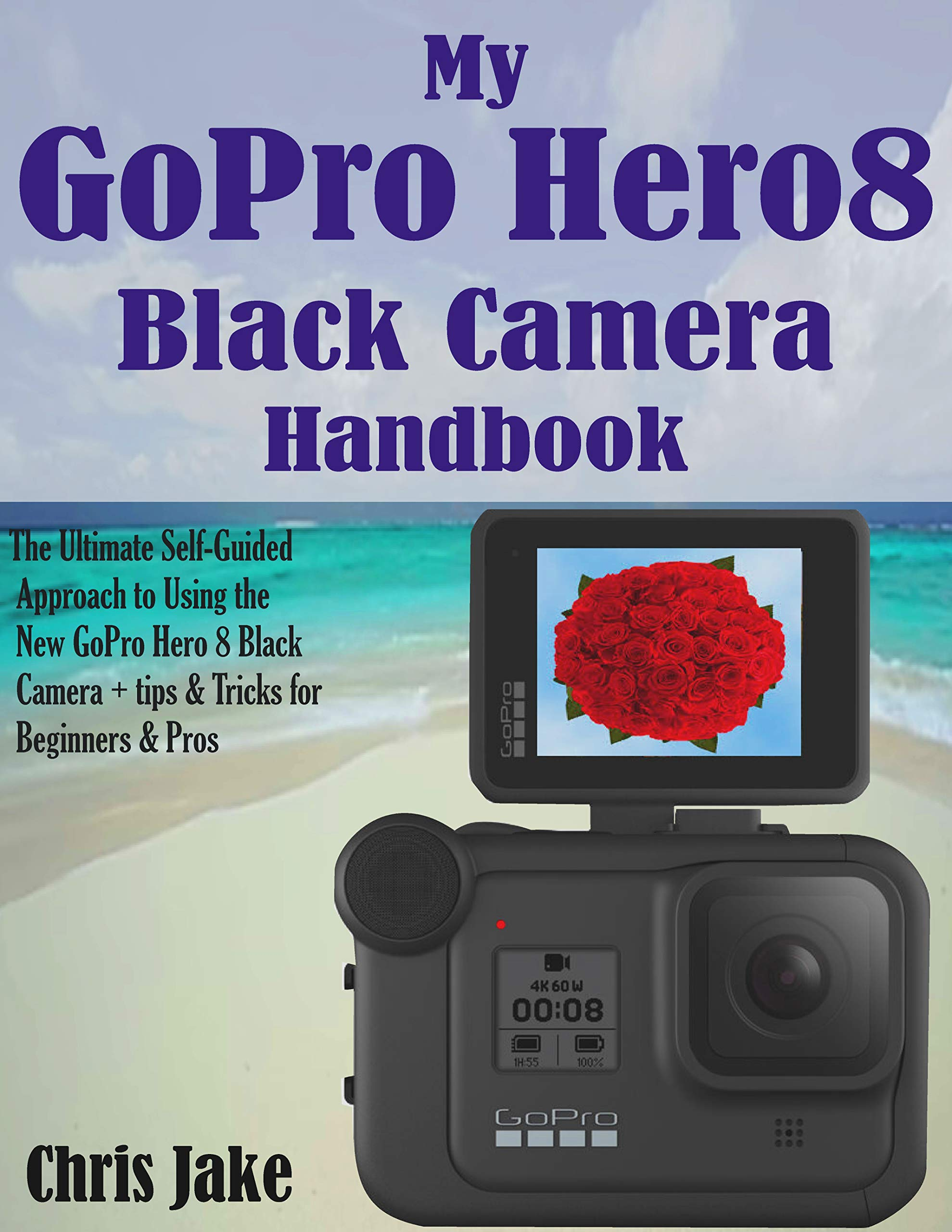 My GoPro Hero8 Black Camera Handbook: The Ultimate Self-Guided Approach To Using The New GoPro Hero 8 Black Camera + Tips ...