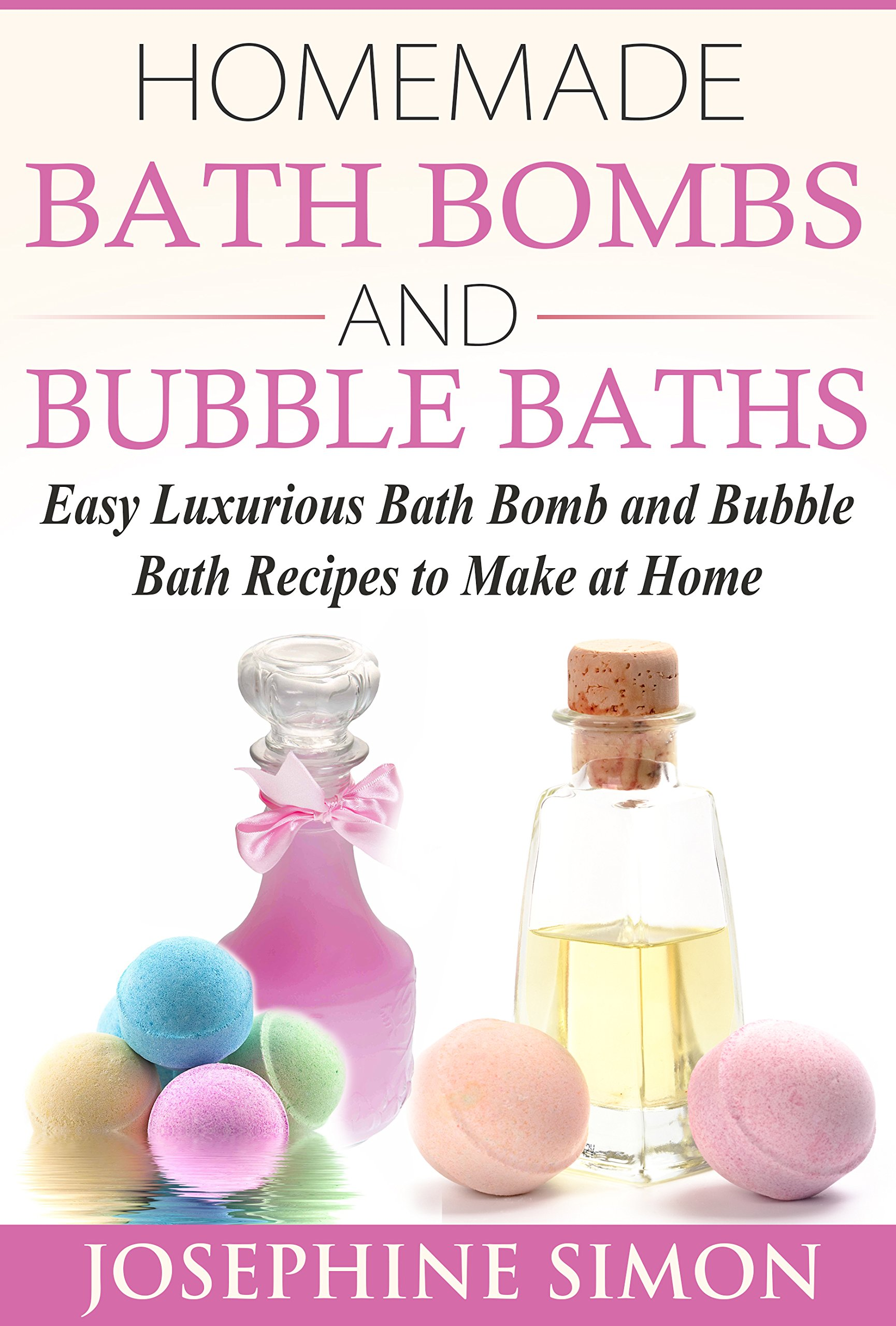 Download Homemade Bath Bombs and Bubble Baths: Easy Luxurious Bath Bomb and Bubble Bath Recipes to Make at Home (DIY Beauty Product...