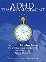 ADHD Time Management: Learn to Master Time For Greater Accomplishment, Consistency, and Follow-through