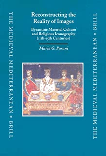 Reconstructing the Reality of Images: Byzantine Material Culture and Religious Iconography 11Th-15th Centuries (Medieval Mediterranean)