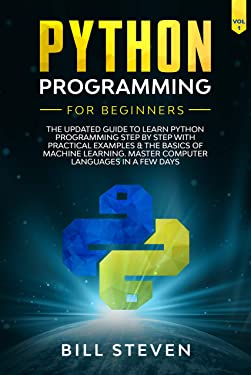Python Programming For Beginners: The Updated Guide To Learn Python Programming Step by Step With Practical Examples & The Basics Of Machine Learning. ... Computer Languages In A Few Days. (Vol. 1)