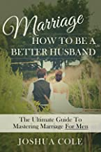 Marriage: How To Be A Better Husband: The Ultimate Guide To Mastering Marriage For Men