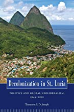 Decolonization in St. Lucia: Politics and Global Neoliberalism, 1945–2010 (Caribbean Studies Series)