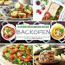 76 leckere Köstlichkeiten aus dem Backofen: Einfach nachkochbare, frische Ideen für jeden Tag und Geschmack