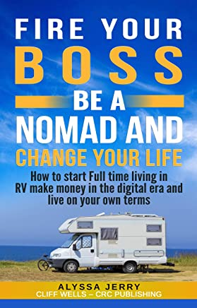FIRE YOUR BOSS BE A NOMAD AND CHANGE YOUR LIFE: How to start Full time living in RV make money in the digital era and live in your own terms (English Edition)
