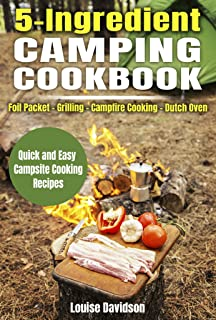 5 Ingredient Camping Cookbook: Foil Packet – Grilling – Campfire Cooking – Dutch Oven (Camp Cooking Book 8)