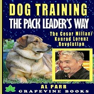 Dog Training The Pack Leader's Way: The Cesar Millan / Konrad Lorenz Revolution: (Pack Leader Training Trilogy Book 1)