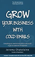Grow your business with cold emails: Everything you need to know about cold emails to get an avalanche of responses