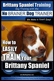 Brittany Spaniel Training   Dog Training with the No BRAINER Dog TRAINER ~ We Make it THAT EASY!: How to EASILY TRAIN Your Brittany Spaniel